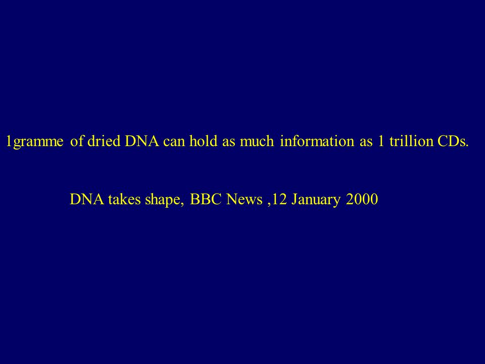 1gramme of dried DNA can hold as much information as 1 trillion CDs. DNA takes shape, BBC News,12 January 2000