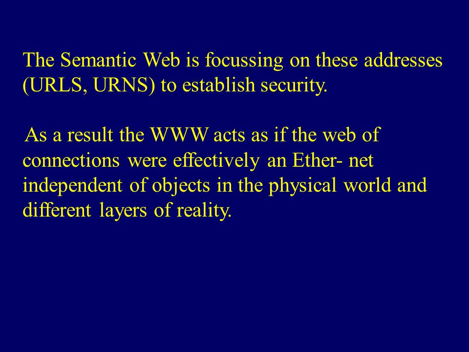 The Semantic Web is focussing on these addresses (URLS, URNS) to establish security. As a result the WWW acts as if the web of connections were effect