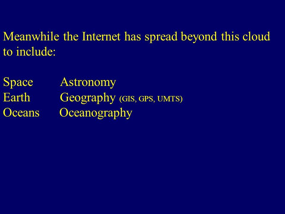 Meanwhile the Internet has spread beyond this cloud to include: SpaceAstronomy EarthGeography (GIS, GPS, UMTS) Oceans Oceanography http://www.linuxwor