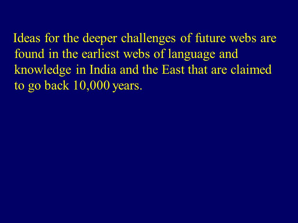 Ideas for the deeper challenges of future webs are found in the earliest webs of language and knowledge in India and the East that are claimed to go b