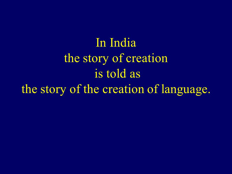 In India the story of creation is told as the story of the creation of language.