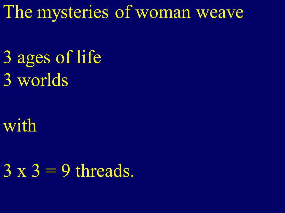 The mysteries of woman weave 3 ages of life 3 worlds with 3 x 3 = 9 threads.