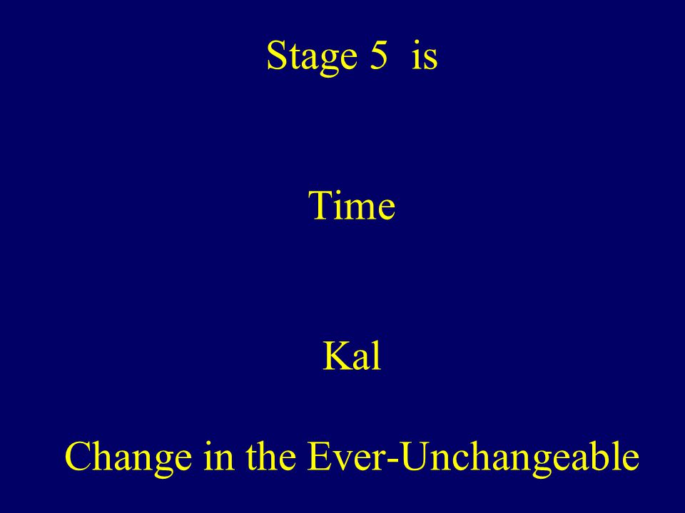 Stage 5 is Time Kal Change in the Ever-Unchangeable