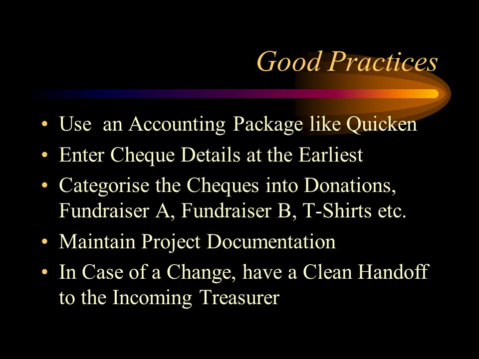Good Practices Use an Accounting Package like Quicken Enter Cheque Details at the Earliest Categorise the Cheques into Donations, Fundraiser A, Fundraiser B, T-Shirts etc.