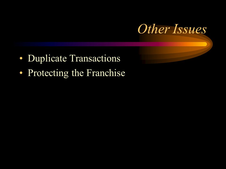 Other Issues Duplicate Transactions Protecting the Franchise
