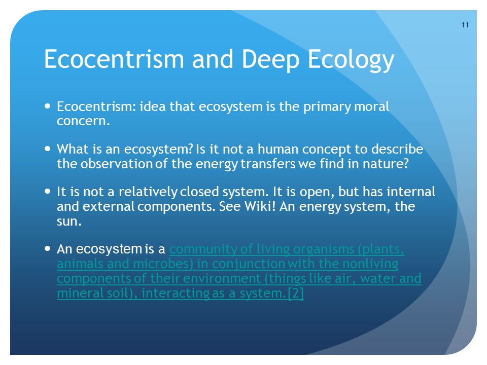 11 Ecocentrism and Deep Ecology Ecocentrism: idea that ecosystem is the primary moral concern. What is an ecosystem? Is it not a human concept to desc