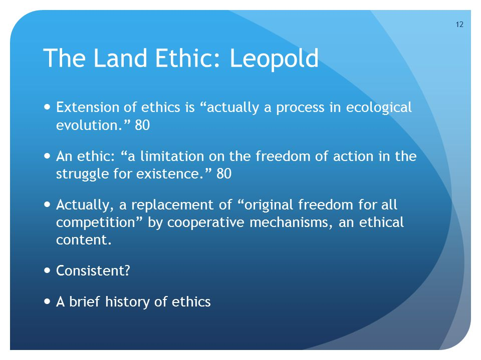 """12 The Land Ethic: Leopold Extension of ethics is """"actually a process in ecological evolution."""" 80 An ethic: """"a limitation on the freedom of action in"""