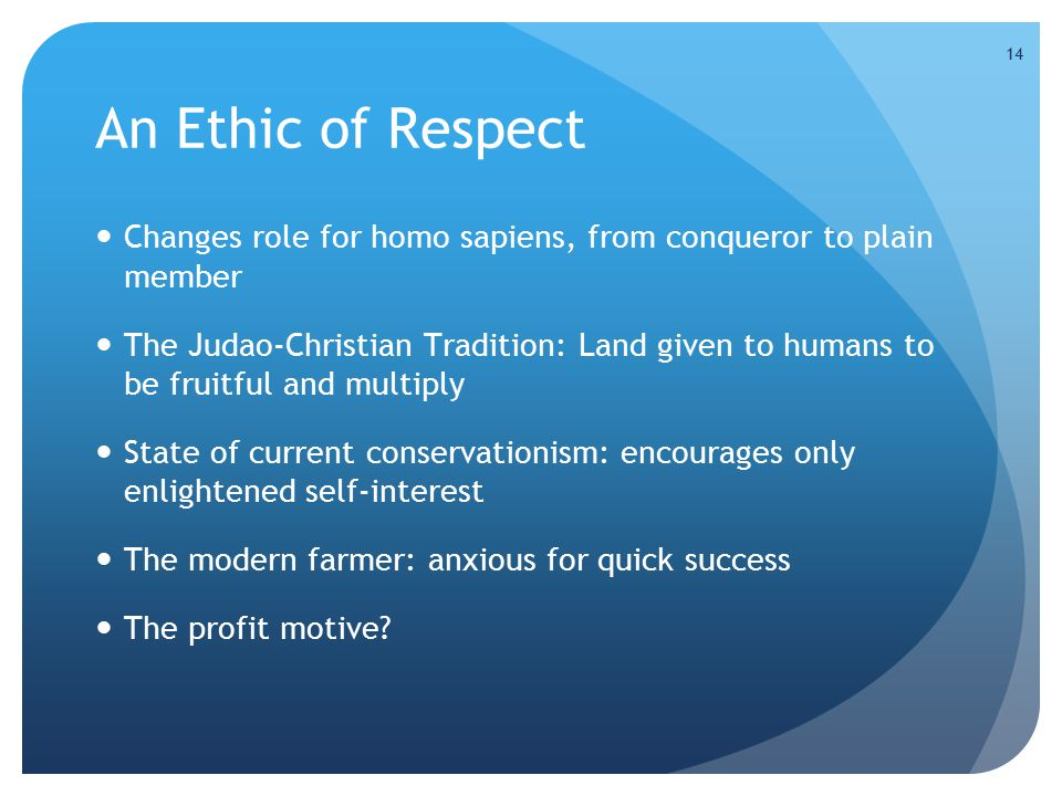14 An Ethic of Respect Changes role for homo sapiens, from conqueror to plain member The Judao-Christian Tradition: Land given to humans to be fruitful and multiply State of current conservationism: encourages only enlightened self-interest The modern farmer: anxious for quick success The profit motive?