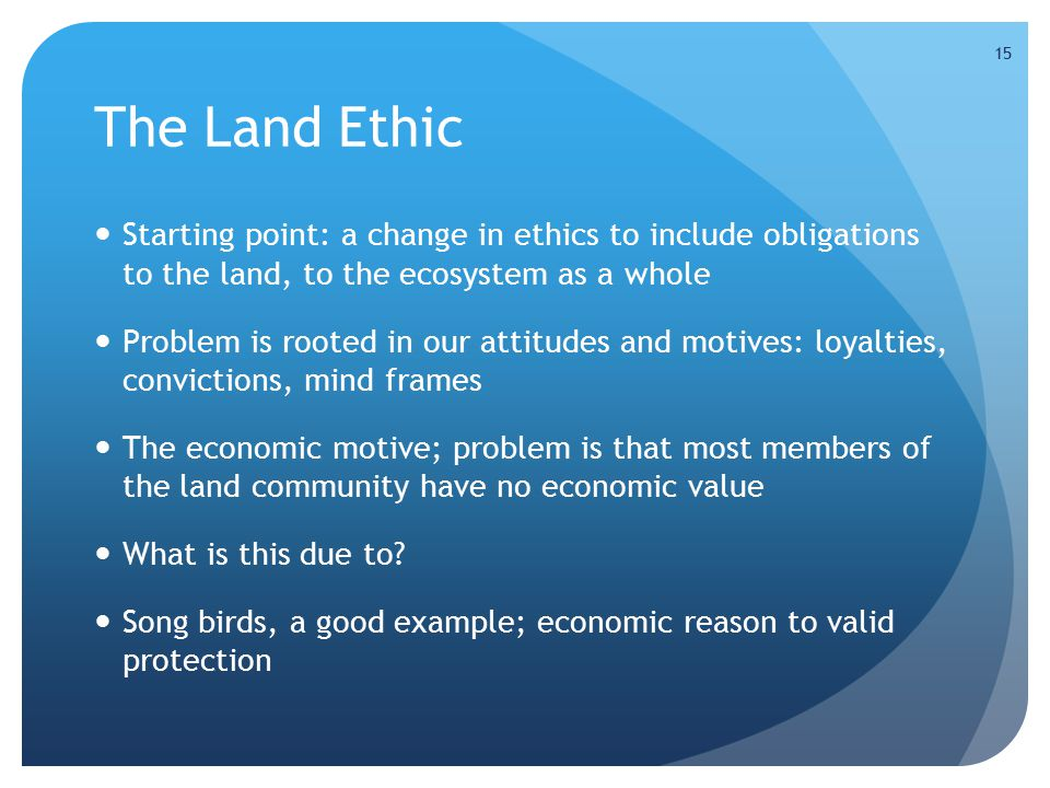 15 The Land Ethic Starting point: a change in ethics to include obligations to the land, to the ecosystem as a whole Problem is rooted in our attitudes and motives: loyalties, convictions, mind frames The economic motive; problem is that most members of the land community have no economic value What is this due to.