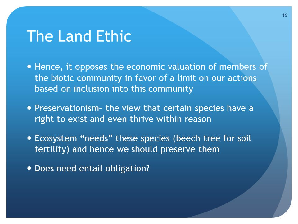 16 The Land Ethic Hence, it opposes the economic valuation of members of the biotic community in favor of a limit on our actions based on inclusion into this community Preservationism– the view that certain species have a right to exist and even thrive within reason Ecosystem needs these species (beech tree for soil fertility) and hence we should preserve them Does need entail obligation?