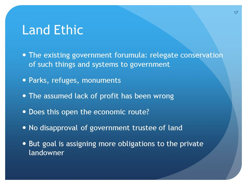 17 Land Ethic The existing government forumula: relegate conservation of such things and systems to government Parks, refuges, monuments The assumed l