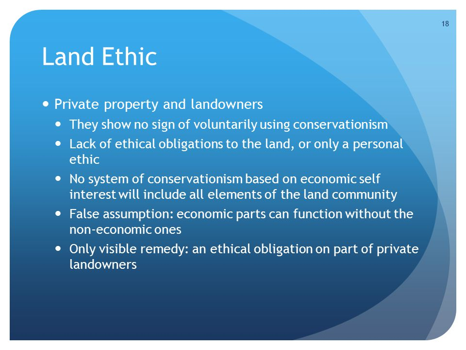 18 Land Ethic Private property and landowners They show no sign of voluntarily using conservationism Lack of ethical obligations to the land, or only a personal ethic No system of conservationism based on economic self interest will include all elements of the land community False assumption: economic parts can function without the non-economic ones Only visible remedy: an ethical obligation on part of private landowners