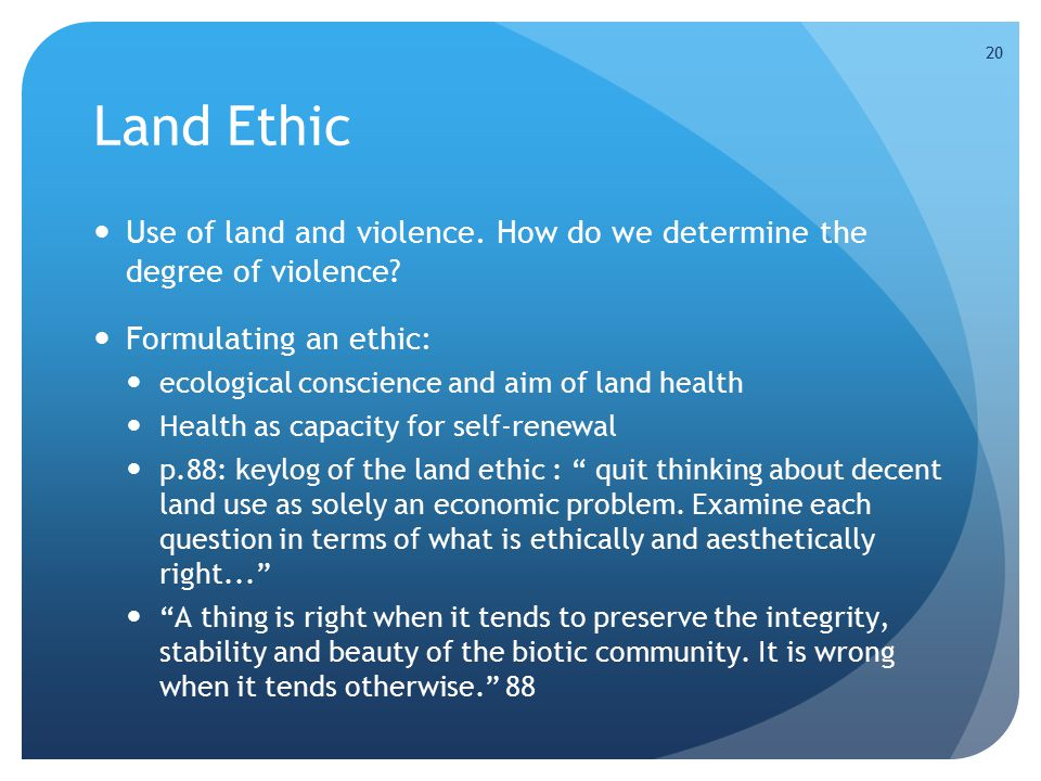 20 Land Ethic Use of land and violence. How do we determine the degree of violence? Formulating an ethic: ecological conscience and aim of land health
