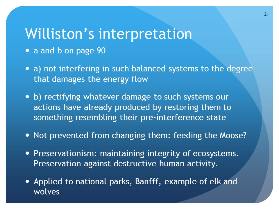 21 Williston's interpretation a and b on page 90 a) not interfering in such balanced systems to the degree that damages the energy flow b) rectifying whatever damage to such systems our actions have already produced by restoring them to something resembling their pre-interference state Not prevented from changing them: feeding the Moose.
