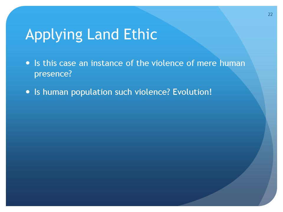 22 Applying Land Ethic Is this case an instance of the violence of mere human presence.