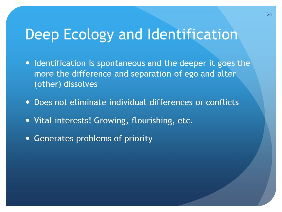 26 Deep Ecology and Identification Identification is spontaneous and the deeper it goes the more the difference and separation of ego and alter (other