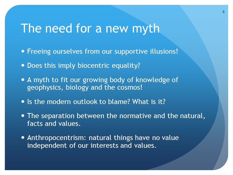 8 The need for a new myth Freeing ourselves from our supportive illusions! Does this imply biocentric equality? A myth to fit our growing body of know