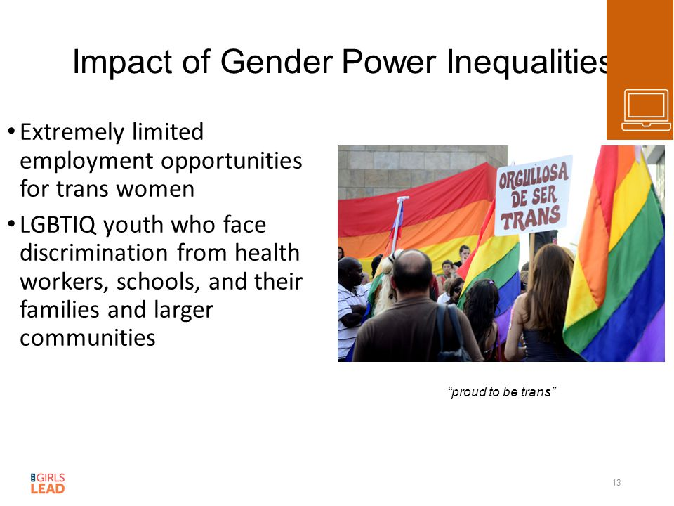 Impact of Gender Power Inequalities Extremely limited employment opportunities for trans women LGBTIQ youth who face discrimination from health workers, schools, and their families and larger communities 13 proud to be trans