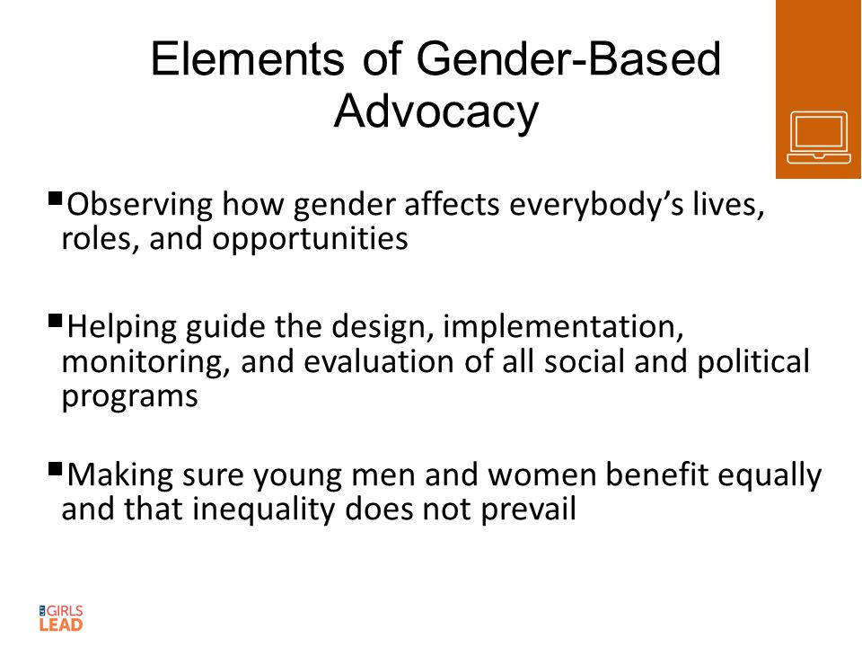 Elements of Gender-Based Advocacy  Observing how gender affects everybody's lives, roles, and opportunities  Helping guide the design, implementation, monitoring, and evaluation of all social and political programs  Making sure young men and women benefit equally and that inequality does not prevail