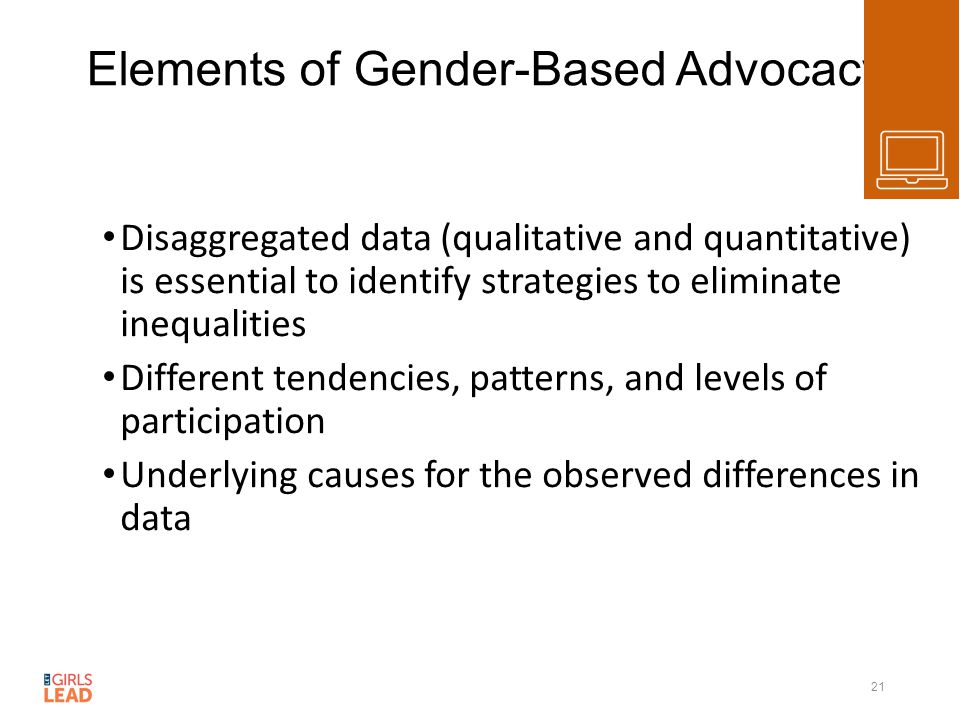 Elements of Gender-Based Advocacy Disaggregated data (qualitative and quantitative) is essential to identify strategies to eliminate inequalities Different tendencies, patterns, and levels of participation Underlying causes for the observed differences in data 21