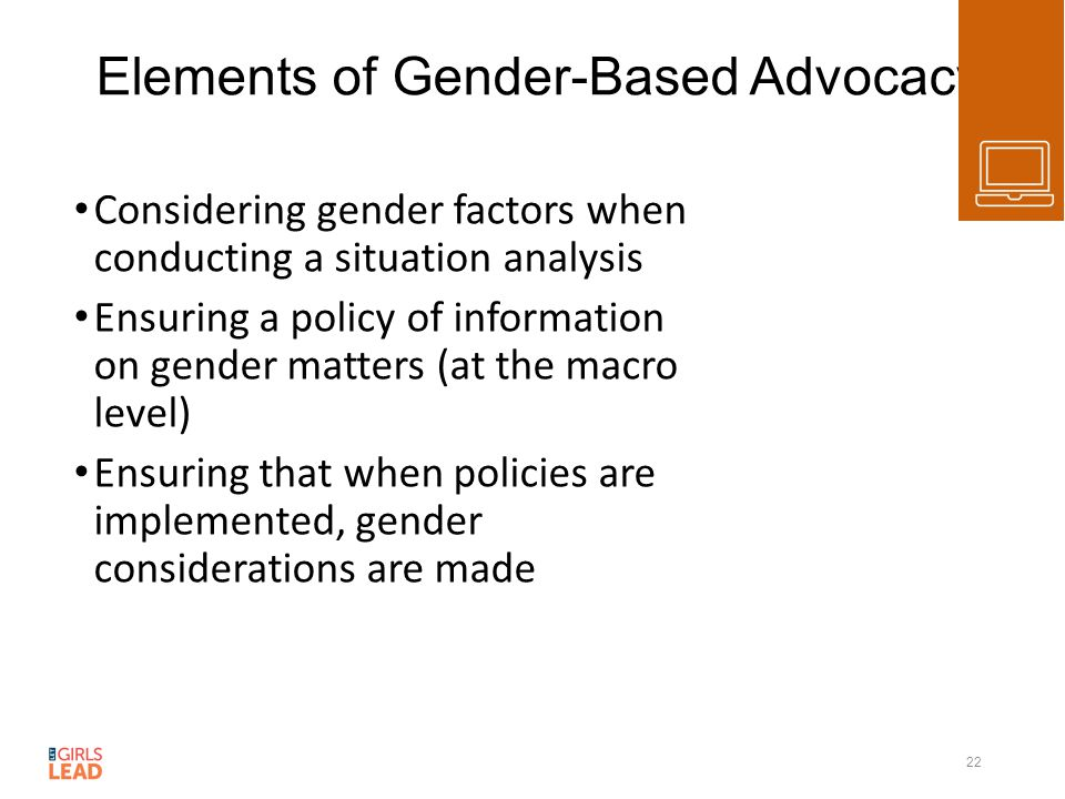 Elements of Gender-Based Advocacy Considering gender factors when conducting a situation analysis Ensuring a policy of information on gender matters (at the macro level) Ensuring that when policies are implemented, gender considerations are made 22