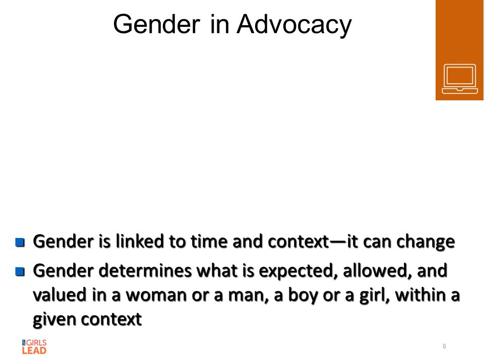 Gender in Advocacy Gender is linked to time and context—it can change Gender is linked to time and context—it can change Gender determines what is expected, allowed, and valued in a woman or a man, a boy or a girl, within a given context Gender determines what is expected, allowed, and valued in a woman or a man, a boy or a girl, within a given context 8