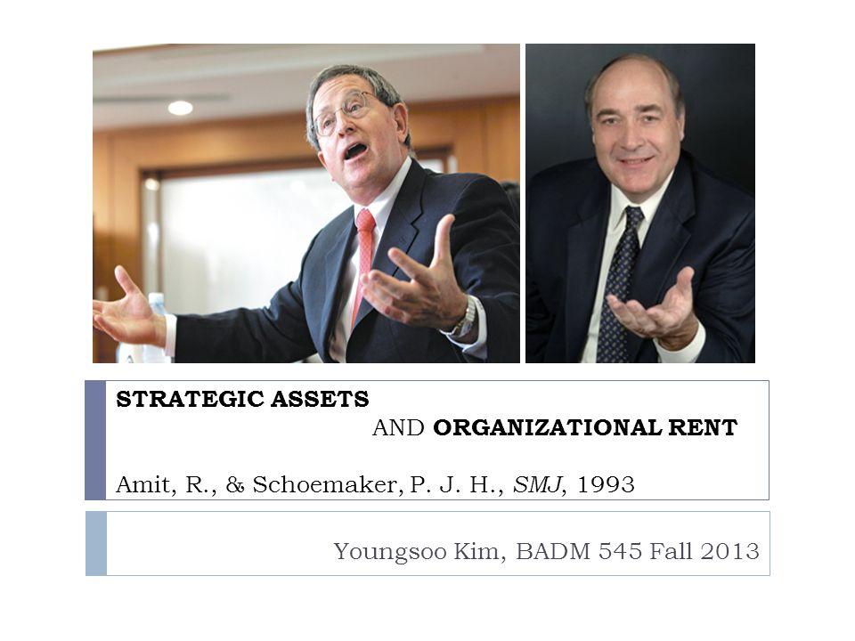 STRATEGIC ASSETS AND ORGANIZATIONAL RENT Amit, R., & Schoemaker, P. J. H., SMJ, 1993 Youngsoo Kim, BADM 545 Fall 2013