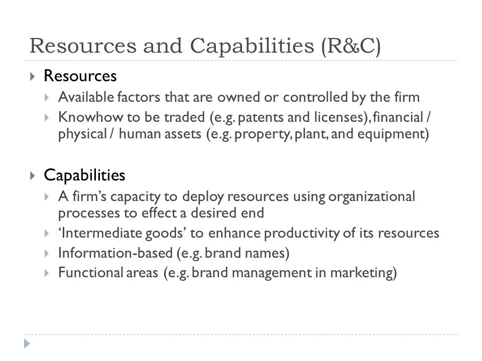 Resources and Capabilities (R&C)  Resources  Available factors that are owned or controlled by the firm  Knowhow to be traded (e.g. patents and lic