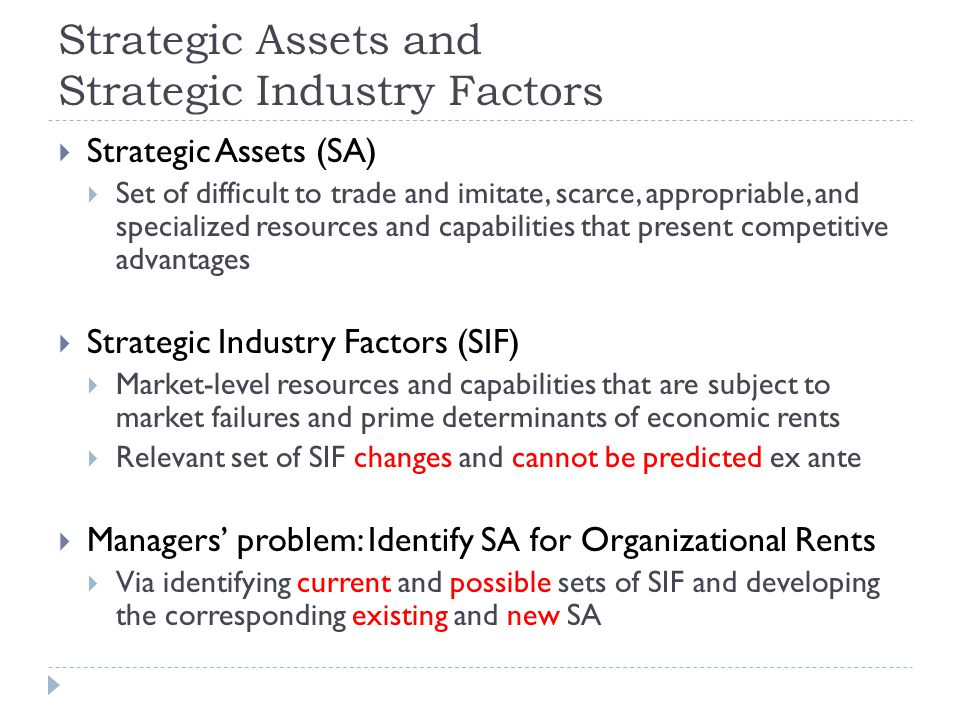 Strategic Assets and Strategic Industry Factors  Strategic Assets (SA)  Set of difficult to trade and imitate, scarce, appropriable, and specialized