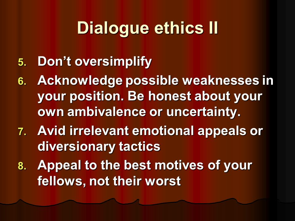 Dialogue ethics I 1. Practice inquiry before advocacy. Be open to a variety of points of view before you embrace any one of them. 2. Know your subject