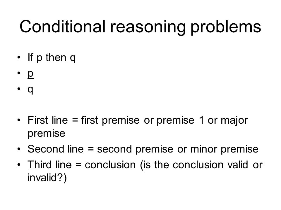 Conditional reasoning problems If p then q p q First line = first premise or premise 1 or major premise Second line = second premise or minor premise Third line = conclusion (is the conclusion valid or invalid )