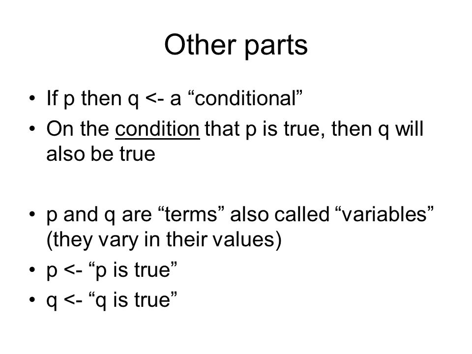 Other parts If p then q <- a conditional On the condition that p is true, then q will also be true p and q are terms also called variables (they vary in their values) p <- p is true q <- q is true