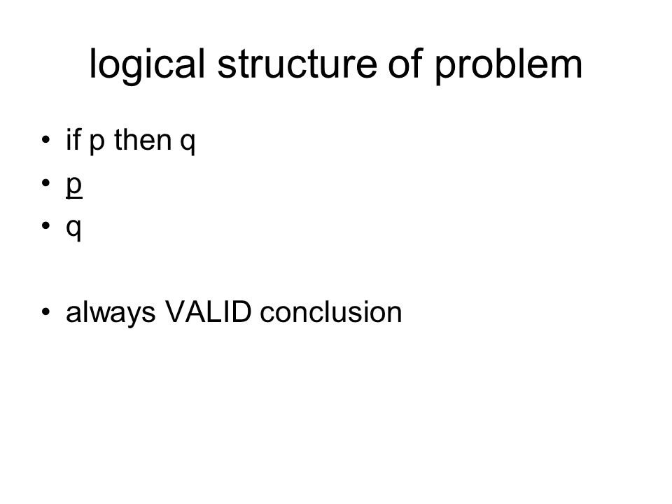 logical structure of problem if p then q p q always VALID conclusion