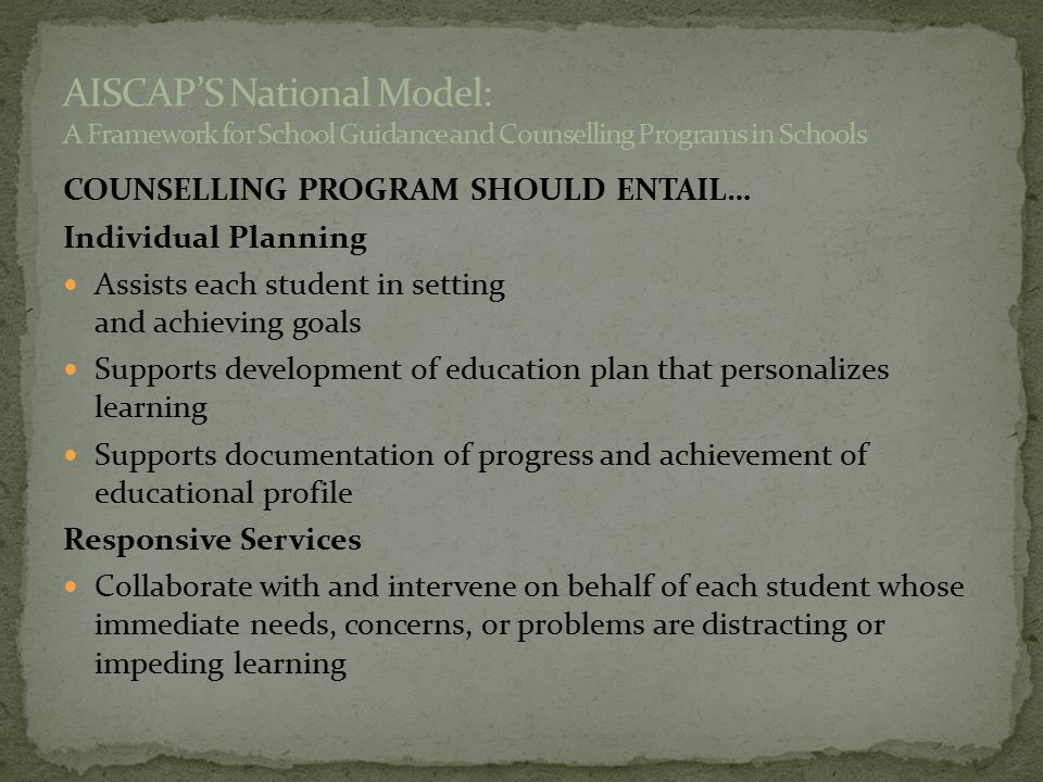 COUNSELLING PROGRAM SHOULD ENTAIL… Individual Planning Assists each student in setting and achieving goals Supports development of education plan that