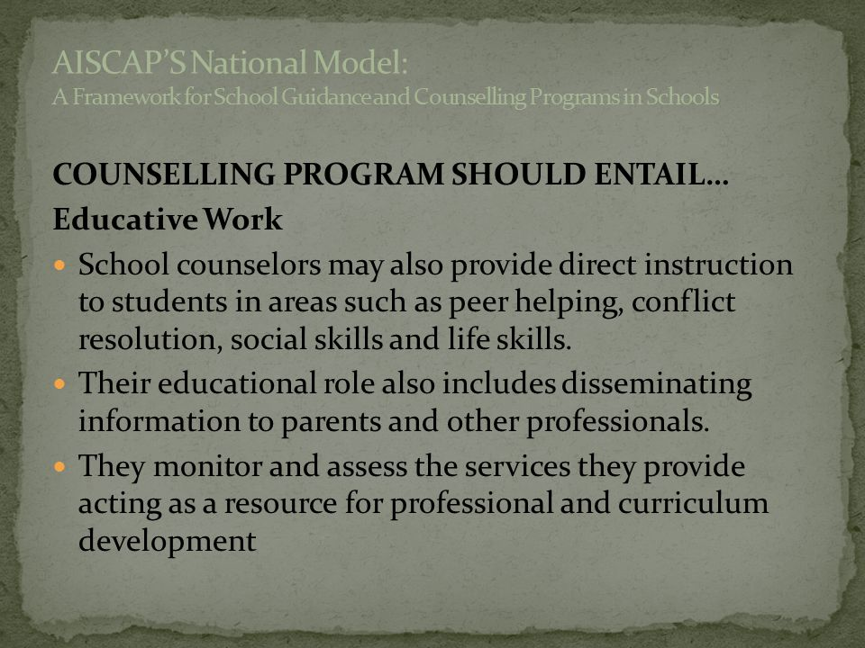 COUNSELLING PROGRAM SHOULD ENTAIL… Educative Work School counselors may also provide direct instruction to students in areas such as peer helping, con