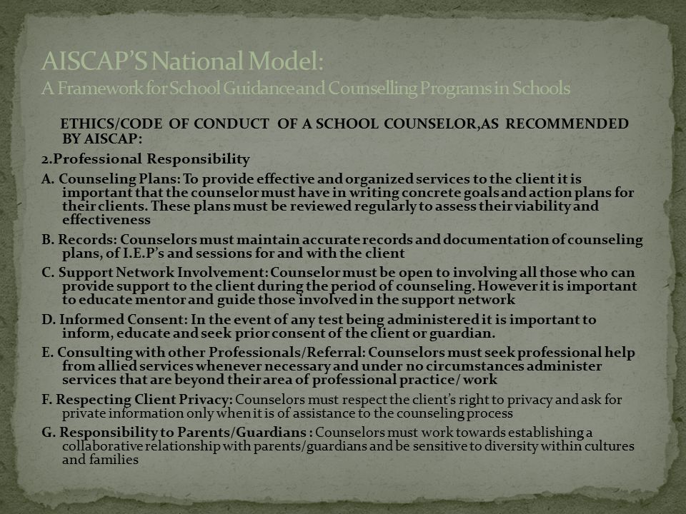 ETHICS/CODE OF CONDUCT OF A SCHOOL COUNSELOR,AS RECOMMENDED BY AISCAP: 2.Professional Responsibility A. Counseling Plans: To provide effective and org