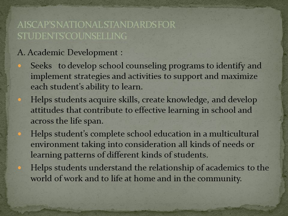 A. Academic Development : Seeks to develop school counseling programs to identify and implement strategies and activities to support and maximize each