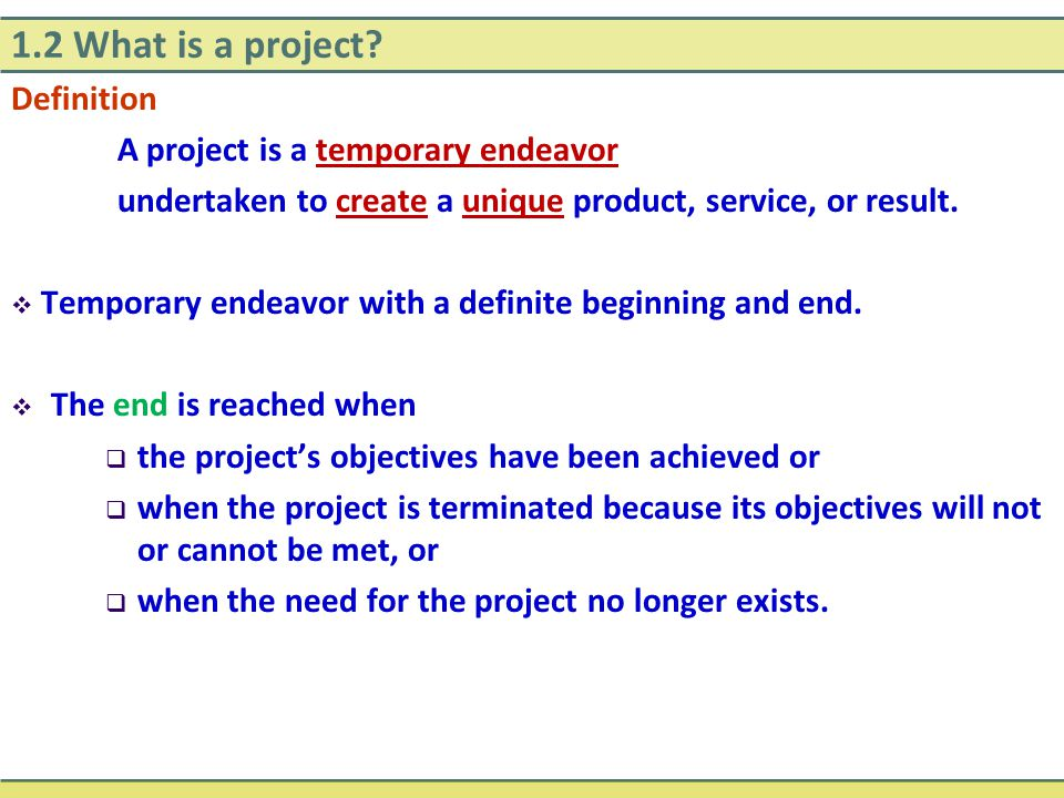 1.2 What is a project? Definition A project is a temporary endeavor undertaken to create a unique product, service, or result.  Temporary endeavor wi