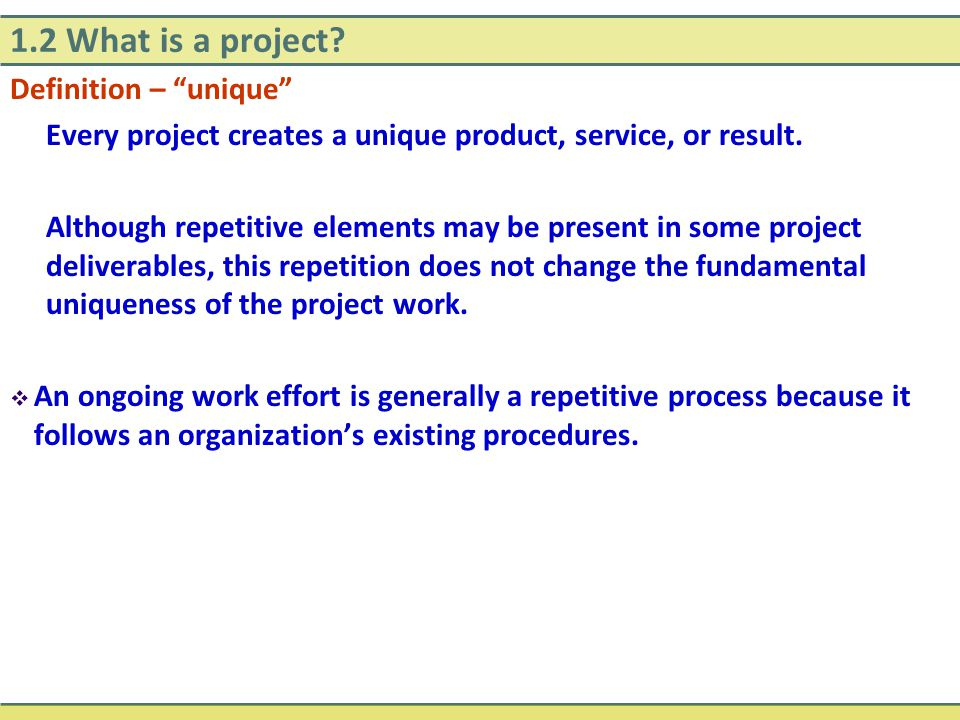 """1.2 What is a project? Definition – """"unique"""" Every project creates a unique product, service, or result. Although repetitive elements may be present i"""