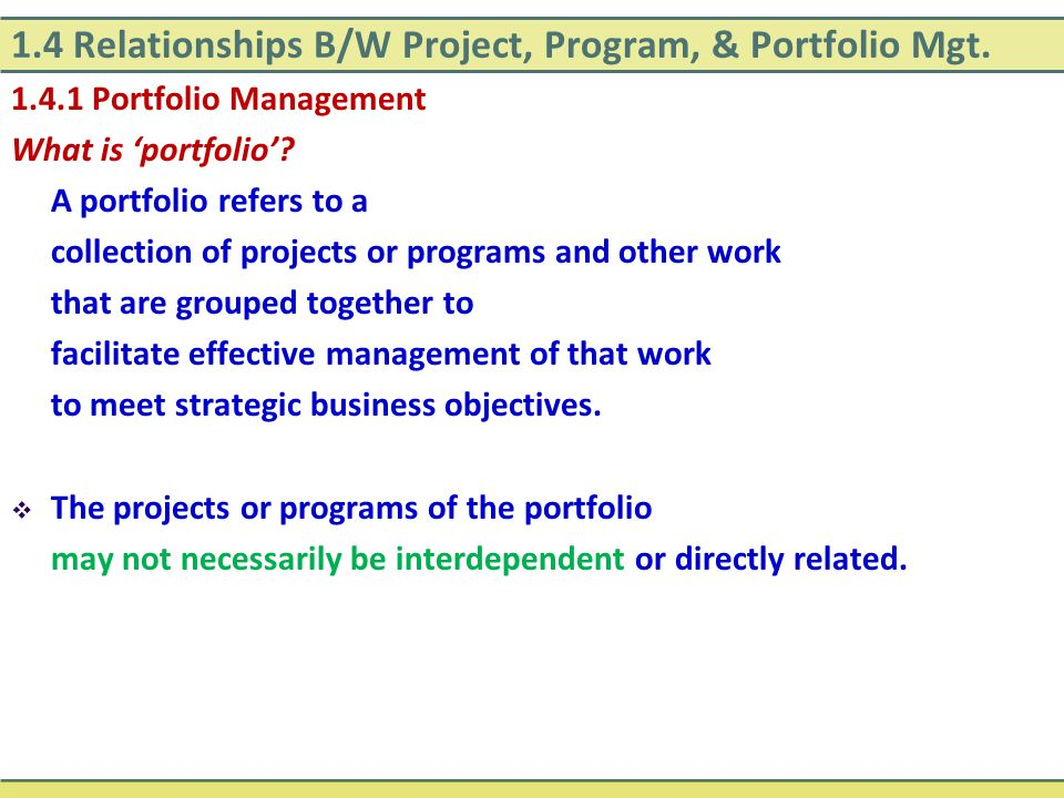 1.4 Relationships B/W Project, Program, & Portfolio Mgt. 1.4.1 Portfolio Management What is 'portfolio'? A portfolio refers to a collection of project