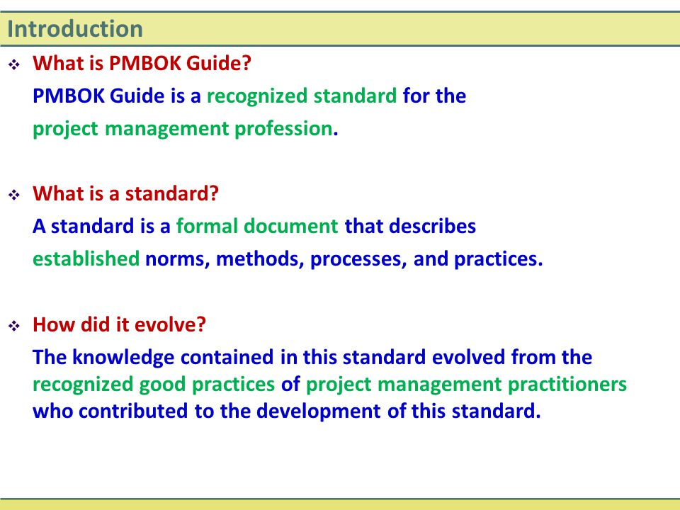 Introduction  What is PMBOK Guide? PMBOK Guide is a recognized standard for the project management profession.  What is a standard? A standard is a