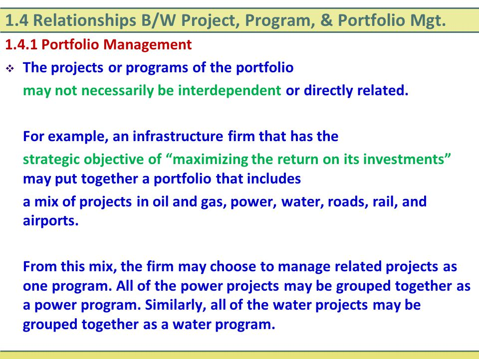 1.4 Relationships B/W Project, Program, & Portfolio Mgt. 1.4.1 Portfolio Management  The projects or programs of the portfolio may not necessarily be