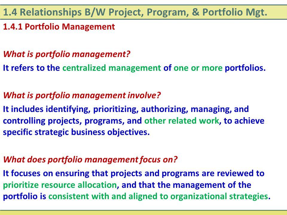 1.4 Relationships B/W Project, Program, & Portfolio Mgt. 1.4.1 Portfolio Management What is portfolio management? It refers to the centralized managem