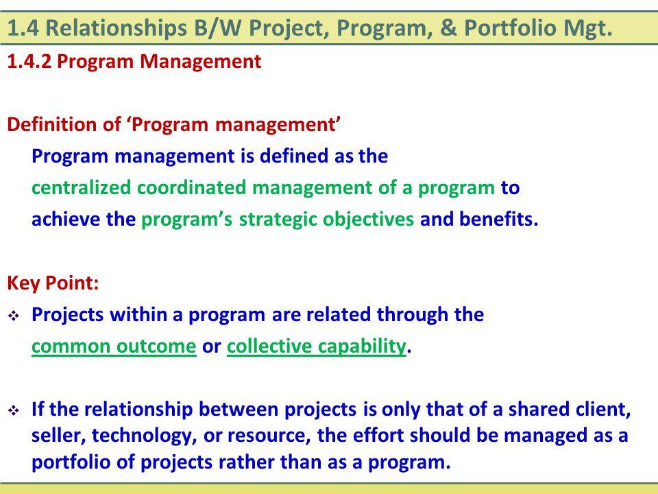 1.4 Relationships B/W Project, Program, & Portfolio Mgt. 1.4.2 Program Management Definition of 'Program management' Program management is defined as
