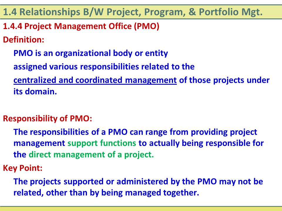 1.4 Relationships B/W Project, Program, & Portfolio Mgt. 1.4.4 Project Management Office (PMO) Definition: PMO is an organizational body or entity ass