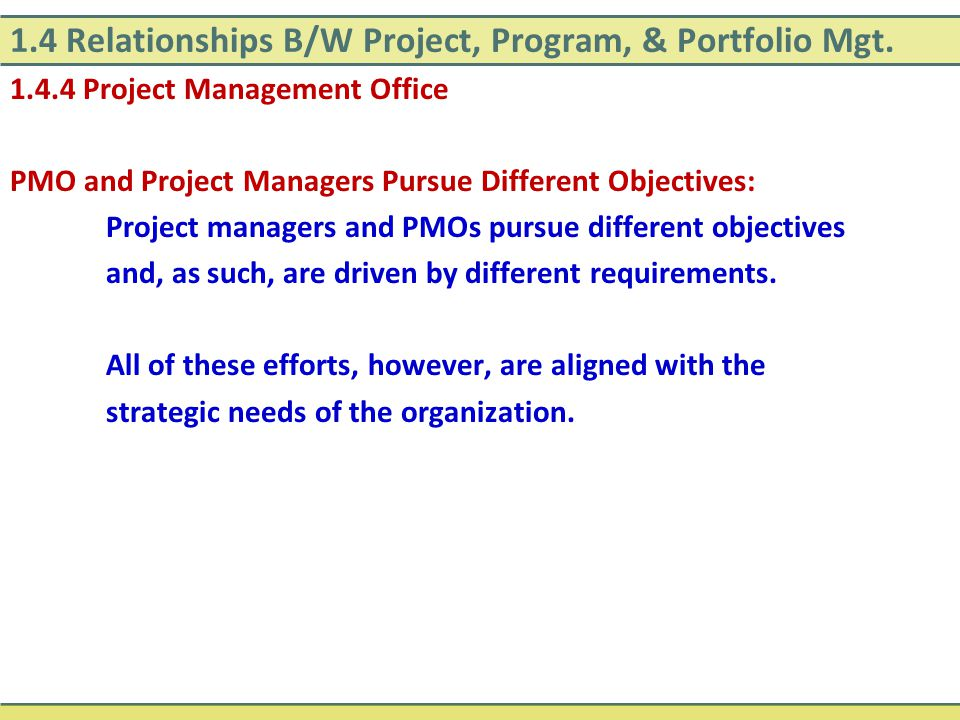 1.4 Relationships B/W Project, Program, & Portfolio Mgt. 1.4.4 Project Management Office PMO and Project Managers Pursue Different Objectives: Project