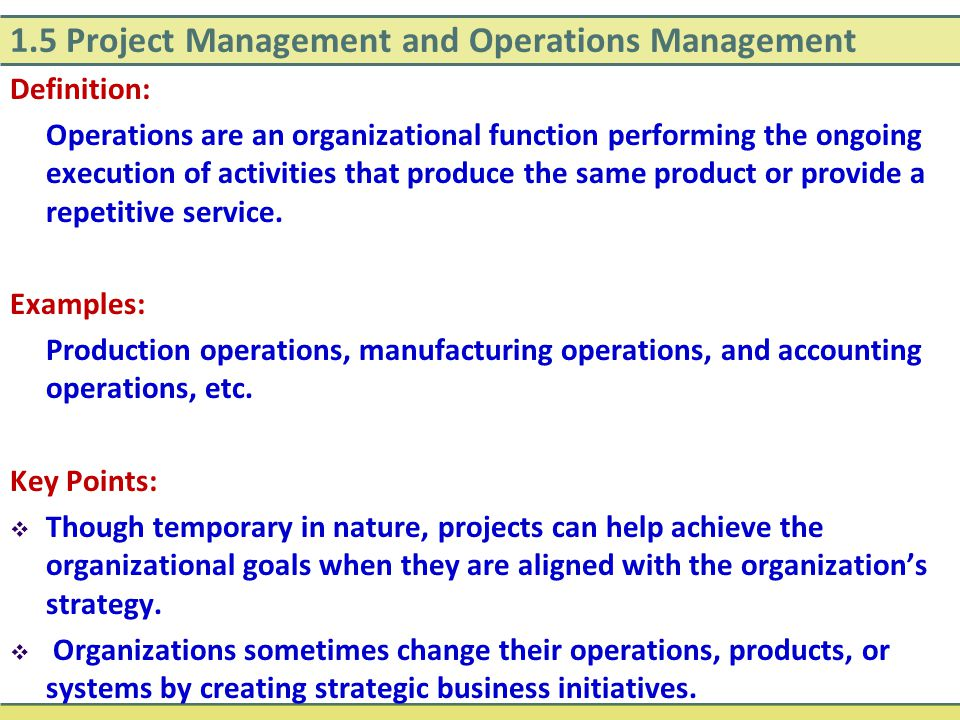 1.5 Project Management and Operations Management Definition: Operations are an organizational function performing the ongoing execution of activities