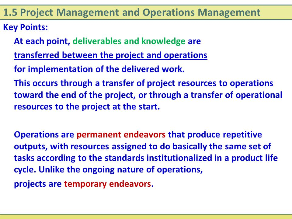 1.5 Project Management and Operations Management Key Points: At each point, deliverables and knowledge are transferred between the project and operati