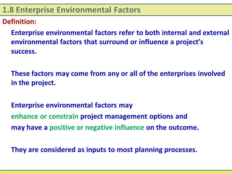 1.8 Enterprise Environmental Factors Definition: Enterprise environmental factors refer to both internal and external environmental factors that surro