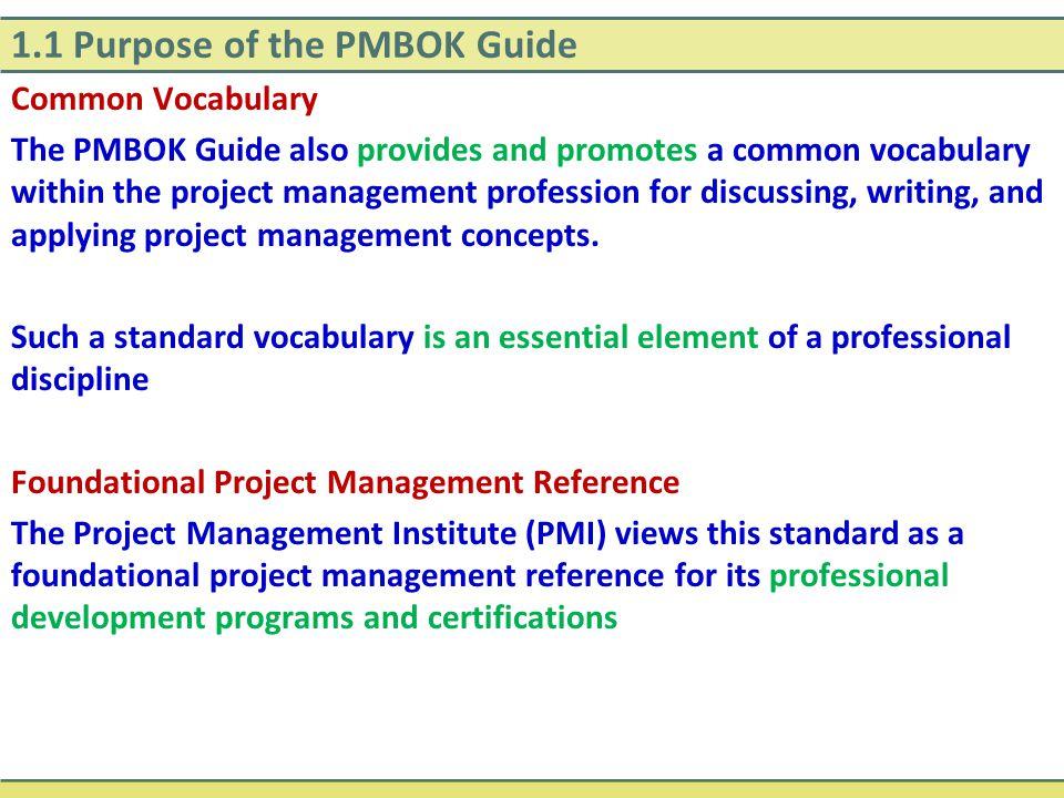 1.1 Purpose of the PMBOK Guide Common Vocabulary The PMBOK Guide also provides and promotes a common vocabulary within the project management professi